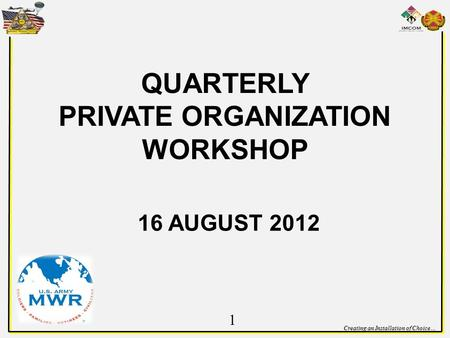 Creating an Installation of Choice… QUARTERLY PRIVATE ORGANIZATION WORKSHOP 16 AUGUST 2012 1.