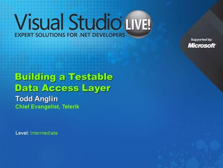 Building a Testable Data Access Layer Todd Anglin Chief Evangelist, Telerik Level: Intermediate.