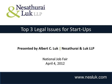 Www.nesluk.com Top 3 Legal Issues for Start-Ups Presented by Albert C. Luk | Nesathurai & Luk LLP National Job Fair April 4, 2012.