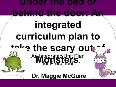 Under the bed or behind the door: An integrated curriculum plan to take the scary out of Monsters. An Integrated Unit Plan for Preschool Dr. Maggie McGuire.