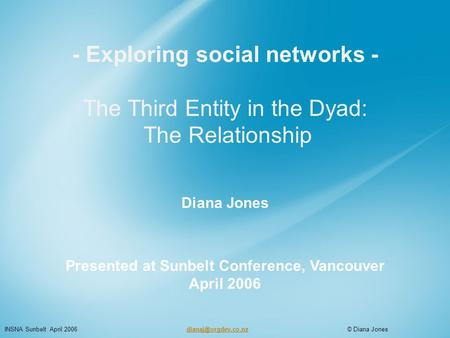 - Exploring social networks - The Third Entity in the Dyad: The Relationship Diana Jones Presented at Sunbelt Conference, Vancouver April 2006 INSNA Sunbelt.