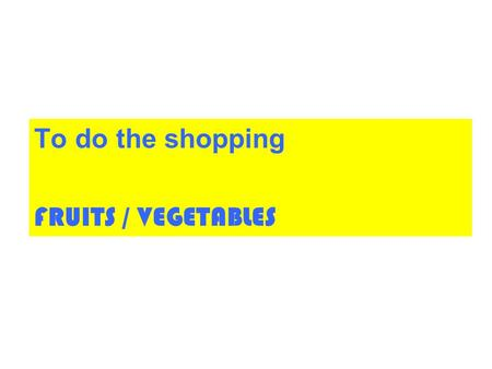 To do the shopping FRUITS / VEGETABLES.
