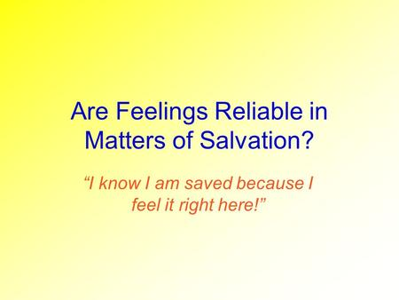 Are Feelings Reliable in Matters of Salvation? I know I am saved because I feel it right here!