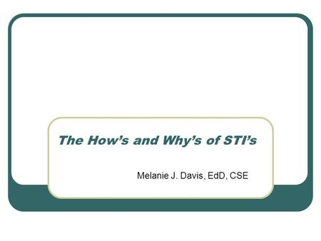 Melanie J. Davis, EdD, CSE The Hows and Whys of STIs.