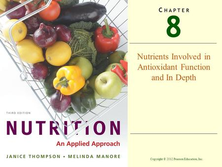 Copyright © 2012 Pearson Education, Inc. 8 C H A P T E R Nutrients Involved in Antioxidant Function and In Depth.