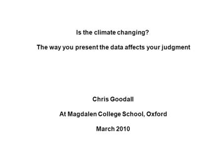 Is the climate changing? The way you present the data affects your judgment Chris Goodall At Magdalen College School, Oxford March 2010.