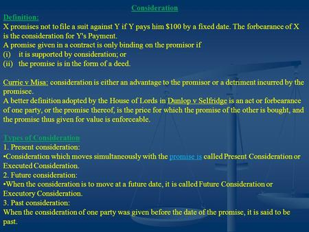 Consideration Definition: X promises not to file a suit against Y if Y pays him $100 by a fixed date. The forbearance of X is the consideration for Y's.