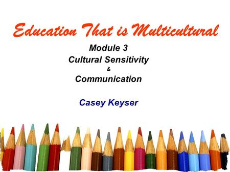 Education That is Multicultural Module 3 Cultural Sensitivity & Communication Casey Keyser.