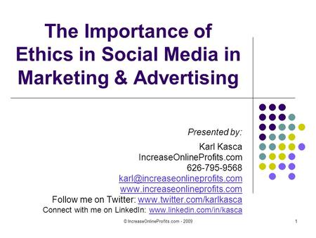 © IncreaseOnlineProfits.com - 20091 The Importance of Ethics in Social Media in Marketing & Advertising Presented by: Karl Kasca IncreaseOnlineProfits.com.