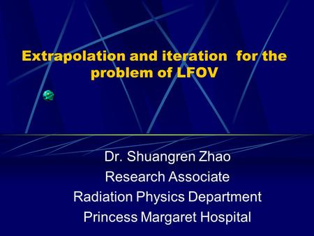 Extrapolation and iteration for the problem of LFOV Dr. Shuangren Zhao Research Associate Radiation Physics Department Princess Margaret Hospital.