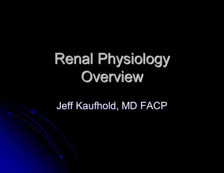 Renal Physiology Overview Jeff Kaufhold, MD FACP.