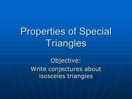 Properties of Special Triangles Objective: Write conjectures about isosceles triangles.