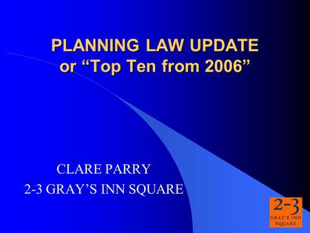 PLANNING LAW UPDATE or Top Ten from 2006 CLARE PARRY 2-3 GRAYS INN SQUARE.