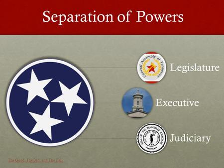 Legislature Executive Judiciary Separation of Powers The Good, The Bad, and The Ugly.