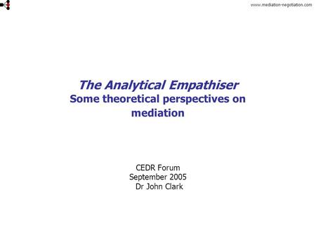 Www.mediation-negotiation.com The Analytical Empathiser Some theoretical perspectives on mediation CEDR Forum September 2005 Dr John Clark.