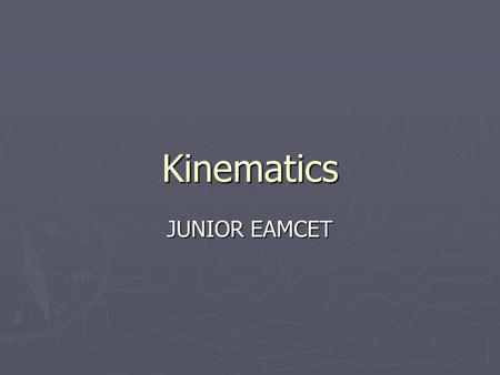 Kinematics JUNIOR EAMCET. Distance and Displacement O A B 4m 3m 5m O to B: distance is 7m and displacement is 5m.