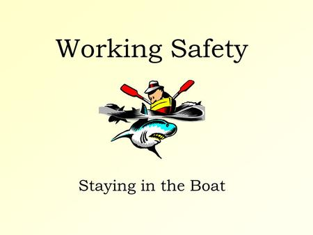 Working Safety Staying in the Boat. Working Safety Some thoughts to get you started...