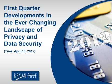 First Quarter Developments in the Ever Changing Landscape of Privacy and Data Security (Tues. April 10, 2012)
