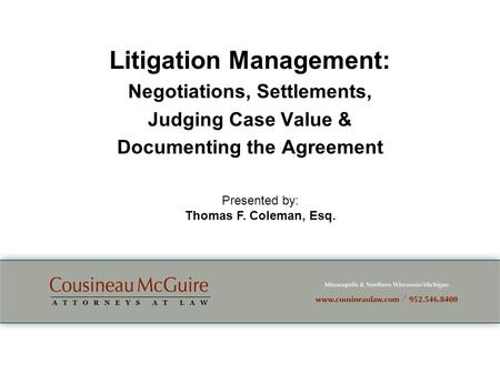Litigation Management: Negotiations, Settlements, Judging Case Value & Documenting the Agreement Presented by: Thomas F. Coleman, Esq.