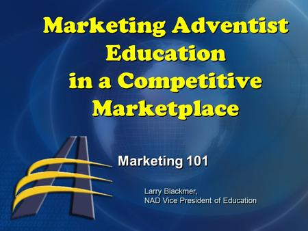 Marketing Adventist Education in a Competitive Marketplace Marketing 101 Larry Blackmer, NAD Vice President of Education Larry Blackmer, NAD Vice President.