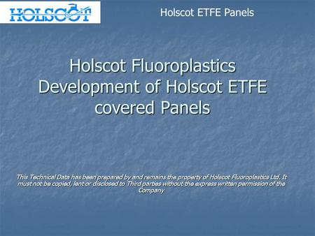 Holscot Fluoroplastics Development of Holscot ETFE covered Panels This Technical Data has been prepared by and remains the property of Holscot Fluoroplastics.