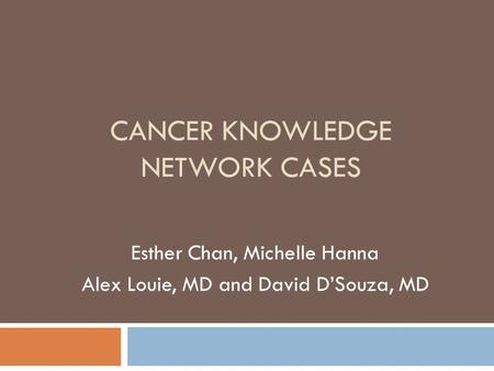 CANCER KNOWLEDGE NETWORK CASES Esther Chan, Michelle Hanna Alex Louie, MD and David DSouza, MD.