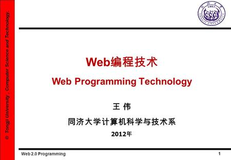 Web 2.0 Programming 1 © Tongji University, Computer Science and Technology. Web Web Programming Technology 2012.