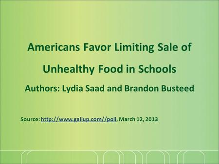 Americans Favor Limiting Sale of Unhealthy Food in Schools Authors: Lydia Saad and Brandon Busteed Source:  March 12, 2013http://www.gallup.com//poll.