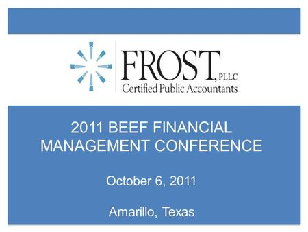 2011 BEEF FINANCIAL MANAGEMENT CONFERENCE October 6, 2011 Amarillo, Texas.