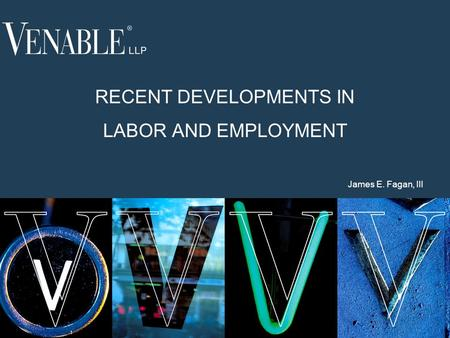 1 RECENT DEVELOPMENTS IN LABOR AND EMPLOYMENT James E. Fagan, III.