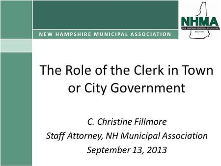 The Role of the Clerk in Town or City Government C. Christine Fillmore Staff Attorney, NH Municipal Association September 13, 2013 NEW HAMPSHIRE MUNICIPAL.