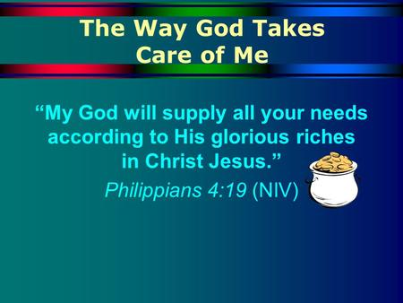 The Way God Takes Care of Me My God will supply all your needs according to His glorious riches in Christ Jesus. Philippians 4:19 (NIV)