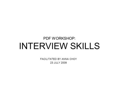 PDF WORKSHOP: INTERVIEW SKILLS FACILITATED BY ANNA CHOY 23 JULY 2009.