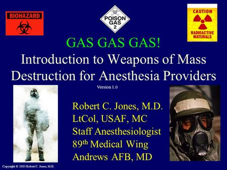 Copyright © 2003 Robert C. Jones, M.D. GAS GAS GAS! Introduction to Weapons of Mass Destruction for Anesthesia Providers Robert C. Jones, M.D. LtCol, USAF,