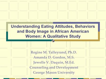 Regine M. Talleyrand, Ph.D. Amanda D. Gordon, M.S. Jewelle V. Daquin, M.Ed. Counseling and Development George Mason University Understanding Eating Attitudes,