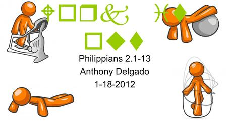 Work it out Philippians 2.1-13 Anthony Delgado 1-18-2012.