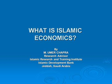 WHAT IS ISLAMIC ECONOMICS? By M. UMER CHAPRA Research Advisor Islamic Research and Training Institute Islamic Development Bank Jeddah, Saudi Arabia.