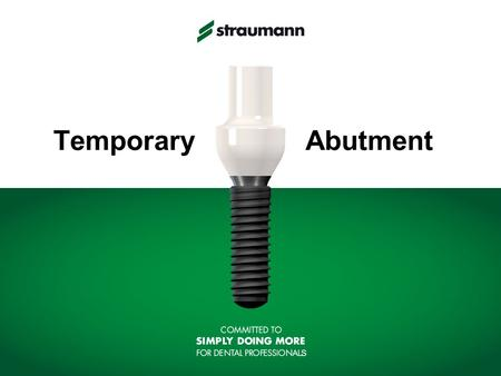 Temporary Abutment. STRAUMANN 2 Education Component materials Temporary Abutment (Polymer, Ti) Basal Screw (TAN)* Temporary Abutment Concept Intended.