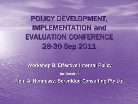 POLICY DEVELOPMENT, IMPLEMENTATION and EVALUATION CONFERENCE 28-30 Sep 2011 Workshop B: Effective Internal Policy facilitated by Nola A. Hennessy, Serenidad.