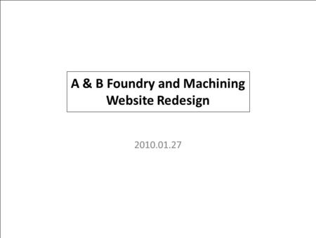 PROJECTPAGE NO.TITLE 1 2010.01.27 A & B Foundry and Machining Website Redesign.