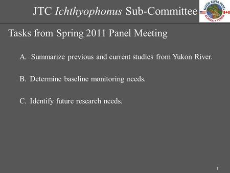 JTC Ichthyophonus Sub-Committee Tasks from Spring 2011 Panel Meeting A.Summarize previous and current studies from Yukon River. B.Determine baseline monitoring.