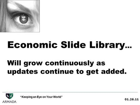 01.26.11 Keeping an Eye on Your World Economic Slide Library … Will grow continuously as updates continue to get added.