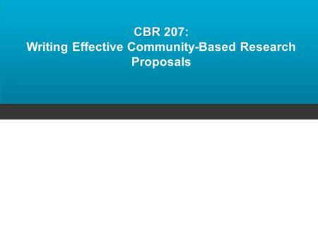 CBR CBR 207: Writing Effective Community-Based Research Proposals.