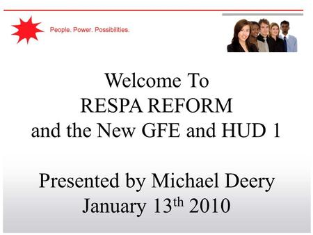 Welcome To RESPA REFORM and the New GFE and HUD 1 Presented by Michael Deery January 13 th 2010.