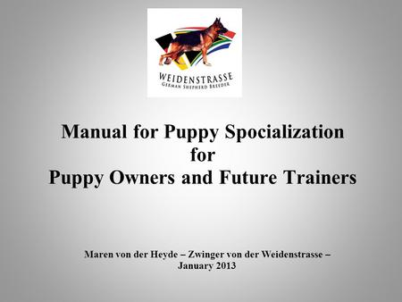 Manual for Puppy Spocialization for Puppy Owners and Future Trainers Maren von der Heyde – Zwinger von der Weidenstrasse – January 2013.