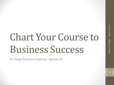 Chart Your Course to Business Success On Target Business Intensive: Session 10 March 13, 2012 Advisors On Target 1.
