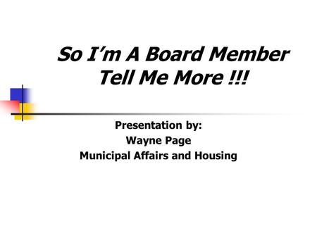 So Im A Board Member Tell Me More !!! Presentation by: Wayne Page Municipal Affairs and Housing.