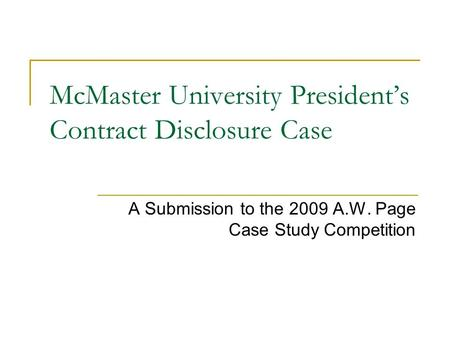 McMaster University Presidents Contract Disclosure Case A Submission to the 2009 A.W. Page Case Study Competition.