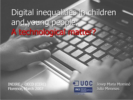 Digital inequalities in children and young people: A technological matter? Josep Maria Mominó Julio Meneses INDIRE – OECD (CERI) Florence, March 2007.