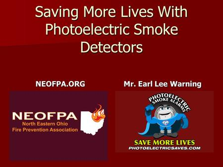 Saving More Lives With Photoelectric Smoke Detectors NEOFPA.ORG Mr. Earl Lee Warning.